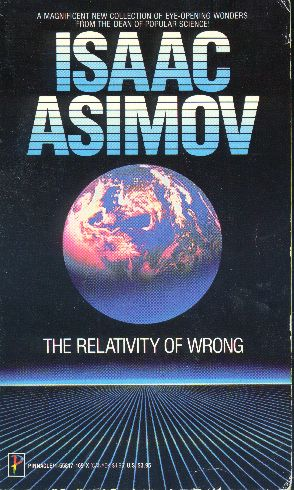 relativity of wrong essay The relativity of wrong is an essay by isaac asimov, in which he argues that physics theories are never really right or wrong rather what happens is that theories.